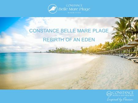 CONSTANCE BELLE MARE PLAGE REBIRTH OF AN EDEN. PERSPECTIVE With numerous awards and accolades, Constance Hotels and Resorts is THE luxury hotel brand.
