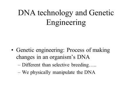 DNA technology and Genetic Engineering Genetic engineering: Process of making changes in an organism's DNA –Different than selective breeding….. –We physically.