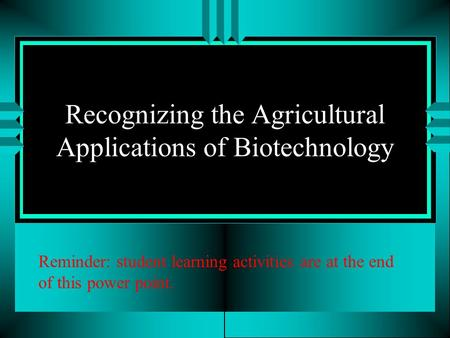 Recognizing the Agricultural Applications of Biotechnology Reminder: student learning activities are at the end of this power point.