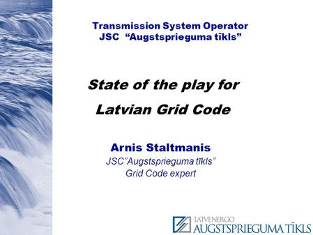 "Transmission System Operator JSC ""Augstsprieguma tīkls"" Arnis Staltmanis JSC""Augstsprieguma tīkls"" Grid Code expert State of the play for Latvian Grid."