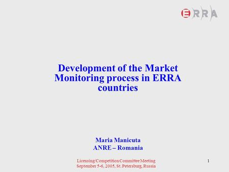 Licensing/Competition Committee Meeting September 5-6, 2005, St. Petersburg, Russia 1 Development of the Market Monitoring process in ERRA countries Maria.