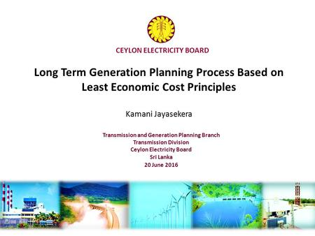 CEYLON ELECTRICITY BOARD Long Term Generation Planning Process Based on Least Economic Cost Principles Kamani Jayasekera Transmission and Generation Planning.