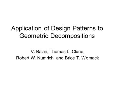 Application of Design Patterns to Geometric Decompositions V. Balaji, Thomas L. Clune, Robert W. Numrich and Brice T. Womack.