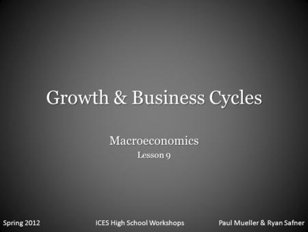 Growth & Business Cycles Macroeconomics Lesson 9 Spring 2012ICES High School WorkshopsPaul Mueller & Ryan Safner.