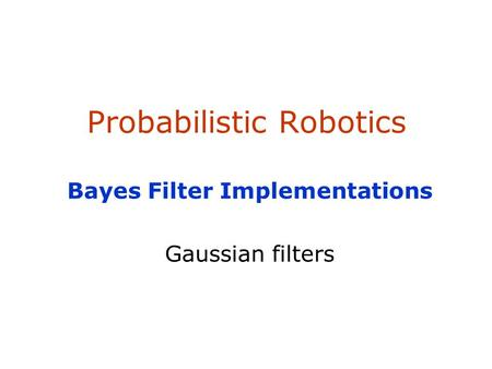 Probabilistic Robotics Bayes Filter Implementations Gaussian filters.