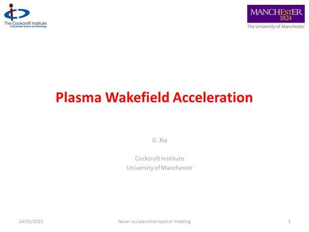 Plasma Wakefield Acceleration G. Xia Cockcroft Institute University of Manchester 124/03/2015Novel acceleration topical meeting.