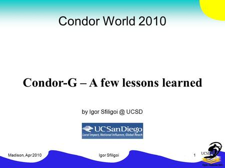 Madison, Apr 2010Igor Sfiligoi1 Condor World 2010 Condor-G – A few lessons learned by Igor UCSD.