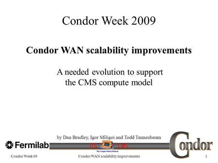 Condor Week 09Condor WAN scalability improvements1 Condor Week 2009 Condor WAN scalability improvements A needed evolution to support the CMS compute model.