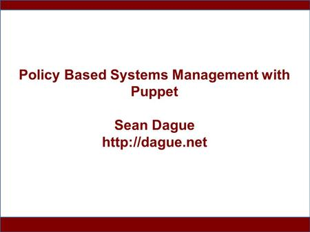 1 Policy Based Systems Management with Puppet Sean Dague