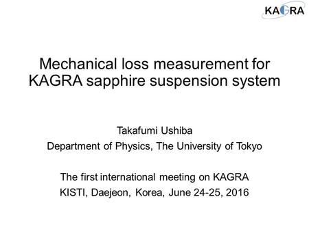 Mechanical loss measurement for KAGRA sapphire suspension system Takafumi Ushiba Department of Physics, The University of Tokyo The first international.