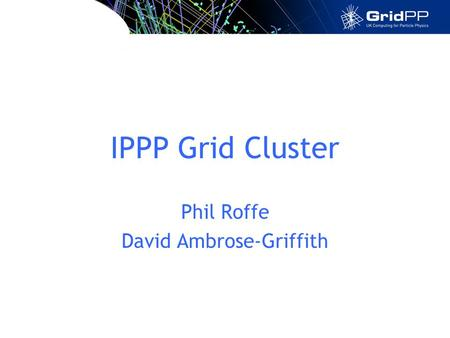IPPP Grid Cluster Phil Roffe David Ambrose-Griffith.