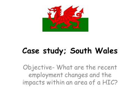 Case study; South Wales Objective- What are the recent employment changes and the impacts within an area of a HIC?