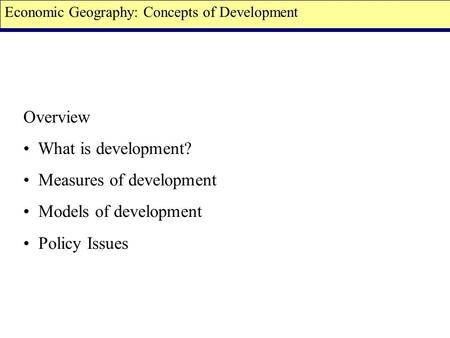 Overview What is development? Measures of development Models of development Policy Issues Economic Geography: Concepts of Development.