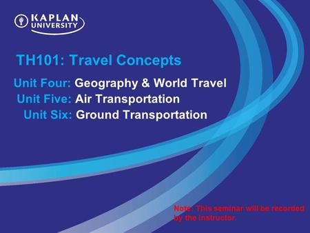 TH101: Travel Concepts Unit Four: Geography & World Travel Unit Five: Air Transportation Unit Six: Ground Transportation Note: This seminar will be recorded.