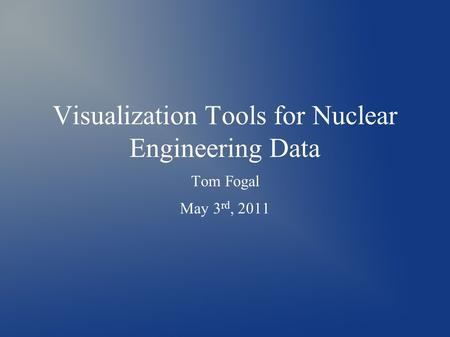 Visualization Tools for Nuclear Engineering Data Tom Fogal May 3 rd, 2011.