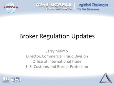Broker Regulation Updates Jerry Malmo Director, Commercial Fraud Division Office of International Trade U.S. Customs and Border Protection 1.
