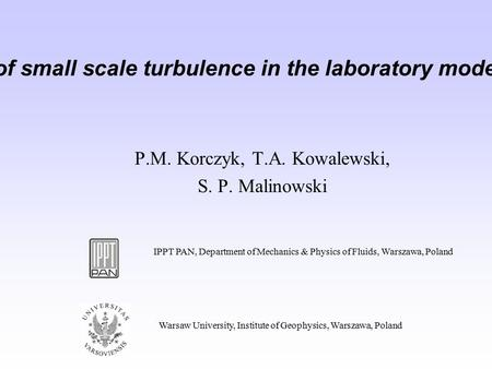 Evidence of anisotropy of small scale turbulence in the laboratory model of an atmospheric cloud P.M. Korczyk, T.A. Kowalewski, S. P. Malinowski IPPT PAN,