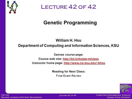 Computing & Information Sciences Kansas State University Lecture 42 of 42 CIS 732 Machine Learning & Pattern Recognition Lecture 42 of 42 Genetic Programming.