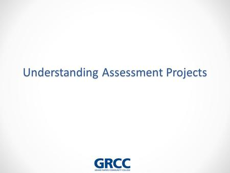 Understanding Assessment Projects. Learning Objectives for this Session After completing this session you should be able to… 1.Articulate the requirements.