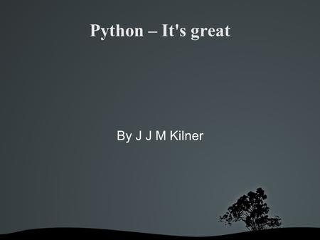 Python – It's great By J J M Kilner. Introduction to Python.