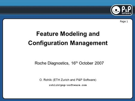 Page 1 Feature Modeling and Configuration Management Roche Diagnostics, 16 th October 2007 O. Rohlik (ETH Zurich and P&P Software)