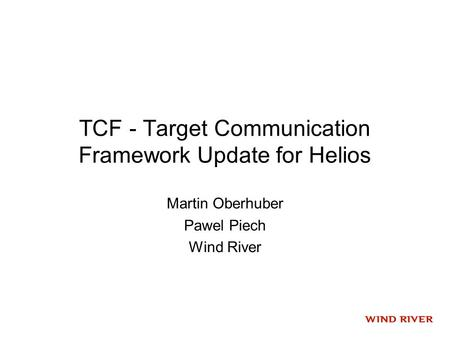TCF - Target Communication Framework Update for Helios Martin Oberhuber Pawel Piech Wind River.