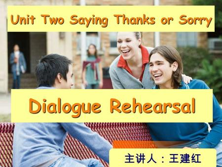 Unit Two Saying Thanks or Sorry Dialogue Rehearsal 主讲人:王建红.