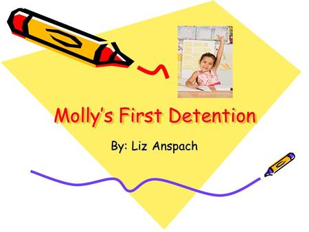 Molly's First Detention By: Liz Anspach. One day Molly was in school, she was making a lot of noise.