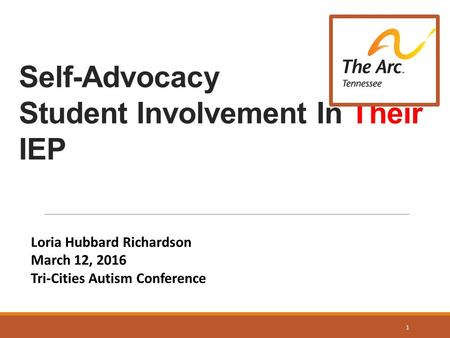 Self-Advocacy Student Involvement In Their IEP Loria Hubbard Richardson March 12, 2016 Tri-Cities Autism Conference 1.