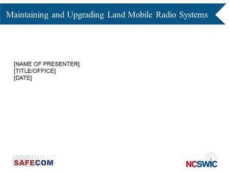 Maintaining and Upgrading Land Mobile Radio Systems [NAME OF PRESENTER] [TITLE/OFFICE] [DATE]