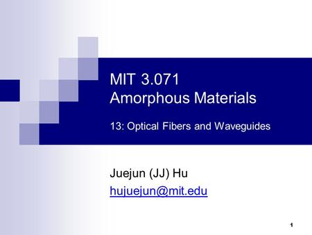 MIT 3.071 Amorphous Materials 13: Optical Fibers and Waveguides Juejun (JJ) Hu 1.