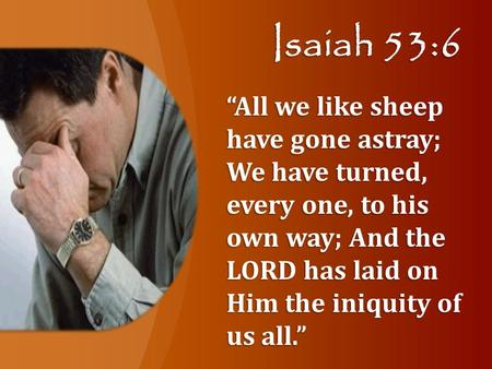 "Isaiah 53:6 ""All we like sheep have gone astray; We have turned, every one, to his own way; And the LORD has laid on Him the iniquity of us all."""