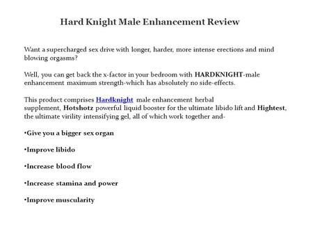 Hard Knight Male Enhancement Review Want a supercharged sex drive with longer, harder, more intense erections and mind blowing orgasms? Well, you can get.