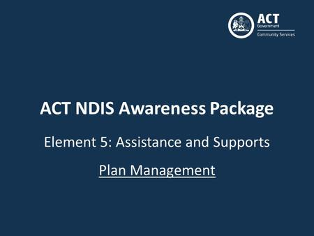 ACT NDIS Awareness Package Element 5: Assistance and Supports Plan Management.