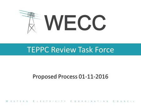 TEPPC Review Task Force Proposed Process 01-11-2016 W ESTERN E LECTRICITY C OORDINATING C OUNCIL.
