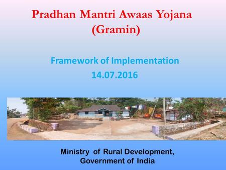 Pradhan Mantri Awaas Yojana (Gramin) Ministry of Rural Development, Government of India Framework of Implementation 14.07.2016.