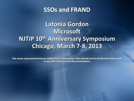 Latonia Gordon Microsoft NJTIP 10 th Anniversary Symposium Chicago, March 7-8, 2013 The views expressed herein are solely those of the author; they should.