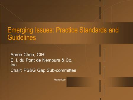 05/25/2000 Emerging Issues: Practice Standards and Guidelines Aaron Chen, CIH E. I. du Pont de Nemours & Co., Inc. Chair: PS&G Gap Sub-committee.
