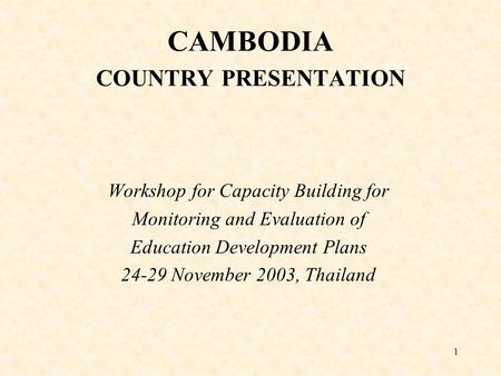 1 CAMBODIA COUNTRY PRESENTATION Workshop for Capacity Building for Monitoring and Evaluation of Education Development Plans 24-29 November 2003, Thailand.