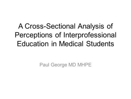 A Cross-Sectional Analysis of Perceptions of Interprofessional Education in Medical Students Paul George MD MHPE.