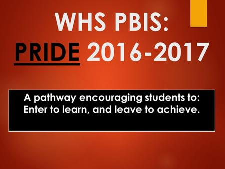 WHS PBIS: PRIDE 2016-2017 A pathway encouraging students to: Enter to learn, and leave to achieve.