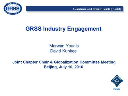 Geoscience and Remote Sensing Society GRSS Industry Engagement Marwan Younis David Kunkee Joint Chapter Chair & Globalization Committee Meeting Beijing,