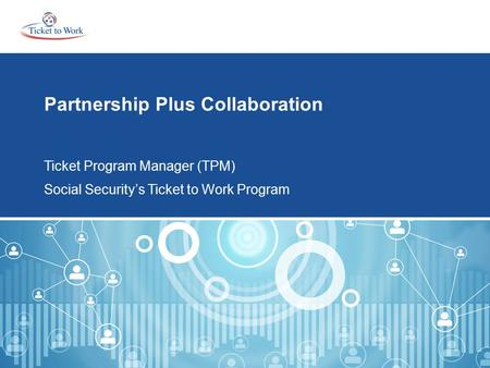 Partnership Plus Collaboration Ticket Program Manager (TPM) Social Security's Ticket to Work Program.
