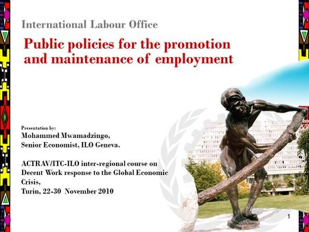 11 International Labour Office Public policies for the promotion and maintenance of employment Presentation by: Mohammed Mwamadzingo, Senior Economist,