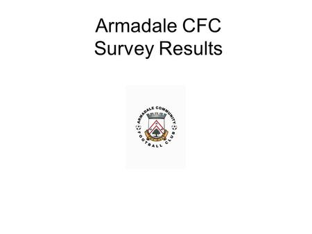 Armadale CFC Survey Results. Questions for 2015 Survey for new leisure facilities in Armadale 1.Have you heard of Armadale Community Football Club? 2.Do.