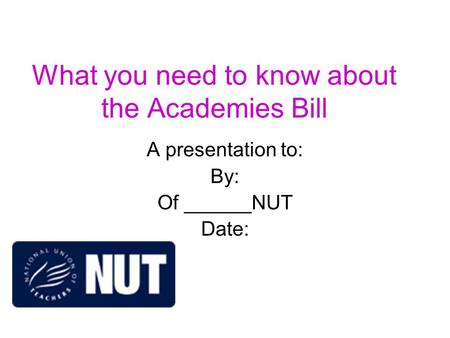 What you need to know about the Academies Bill A presentation to: By: Of ______NUT Date: