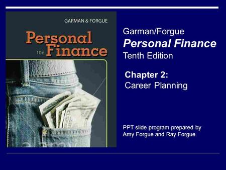 Chapter 2: Career Planning Garman/Forgue Personal Finance Tenth Edition PPT slide program prepared by Amy Forgue and Ray Forgue.