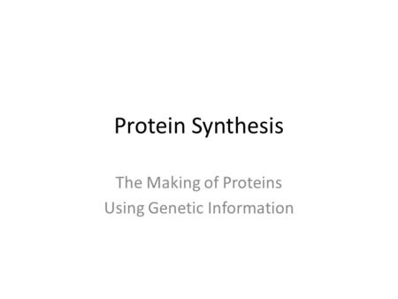 Protein Synthesis The Making of Proteins Using Genetic Information.