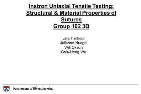 Department of Bioengineering Instron Uniaxial Tensile Testing: Structural & Material Properties of Sutures Group 102 3B Leia Harbour Julianne Huegel Will.