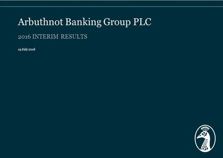 2016 INTERIM RESULTS 19 July 2016 Arbuthnot Banking Group PLC.
